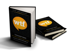 "Mike Brenhaug's WTF Book - Transform what appears negative into a positive to become unstoppable"" book"